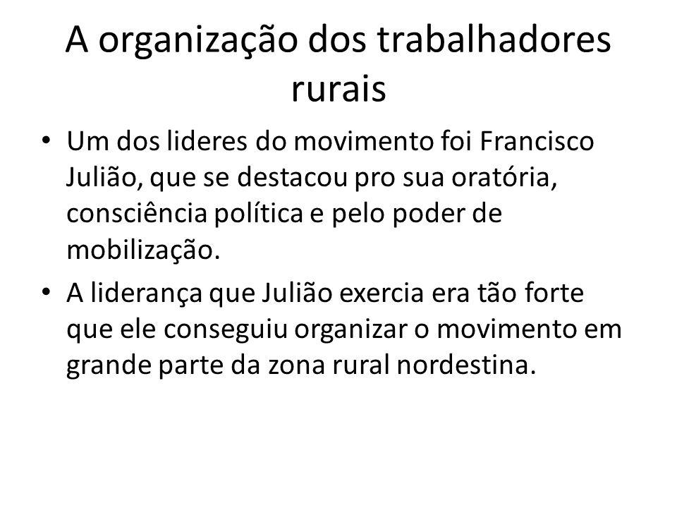 A organização dos trabalhadores rurais Um dos lideres do movimento foi Francisco Julião, que se destacou pro sua oratória, consciência política e pelo