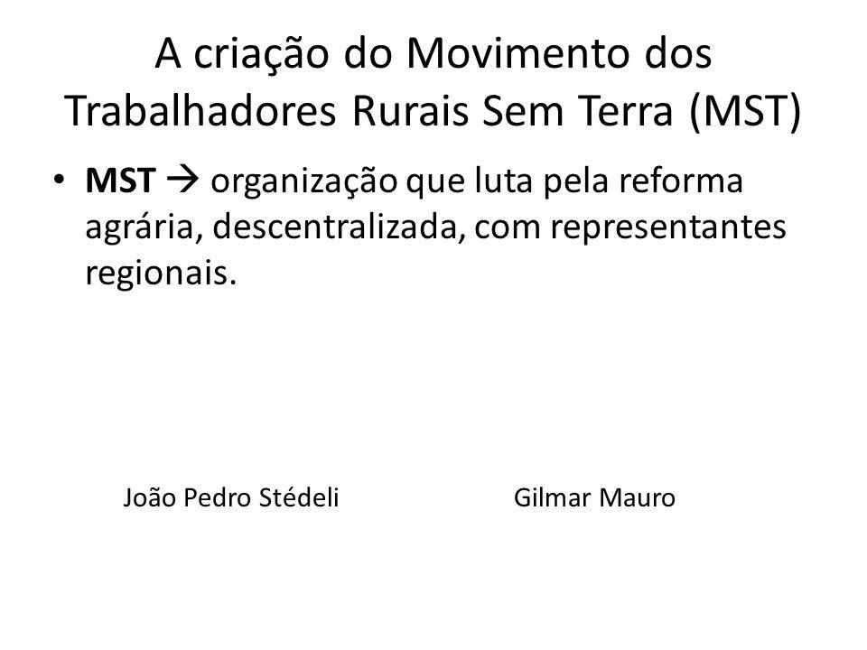 A criação do Movimento dos Trabalhadores Rurais Sem Terra (MST) MST organização que luta pela reforma agrária, descentralizada, com representantes reg