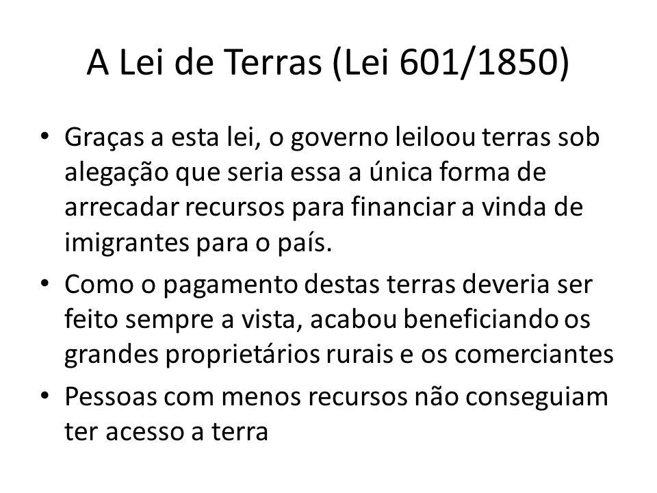 A Lei de Terras (Lei 601/1850) Graças a esta lei, o governo leiloou terras sob alegação que seria essa a única forma de arrecadar recursos para financ