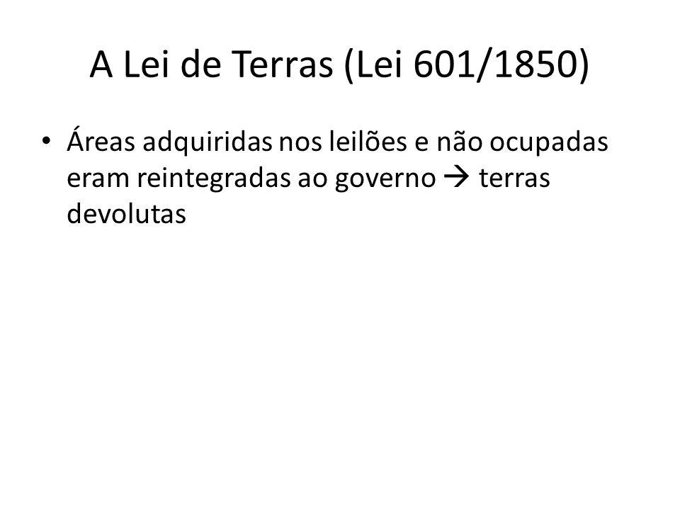 A Lei de Terras (Lei 601/1850) Áreas adquiridas nos leilões e não ocupadas eram reintegradas ao governo terras devolutas