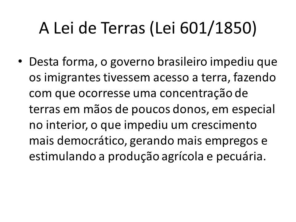 A Lei de Terras (Lei 601/1850) Desta forma, o governo brasileiro impediu que os imigrantes tivessem acesso a terra, fazendo com que ocorresse uma conc