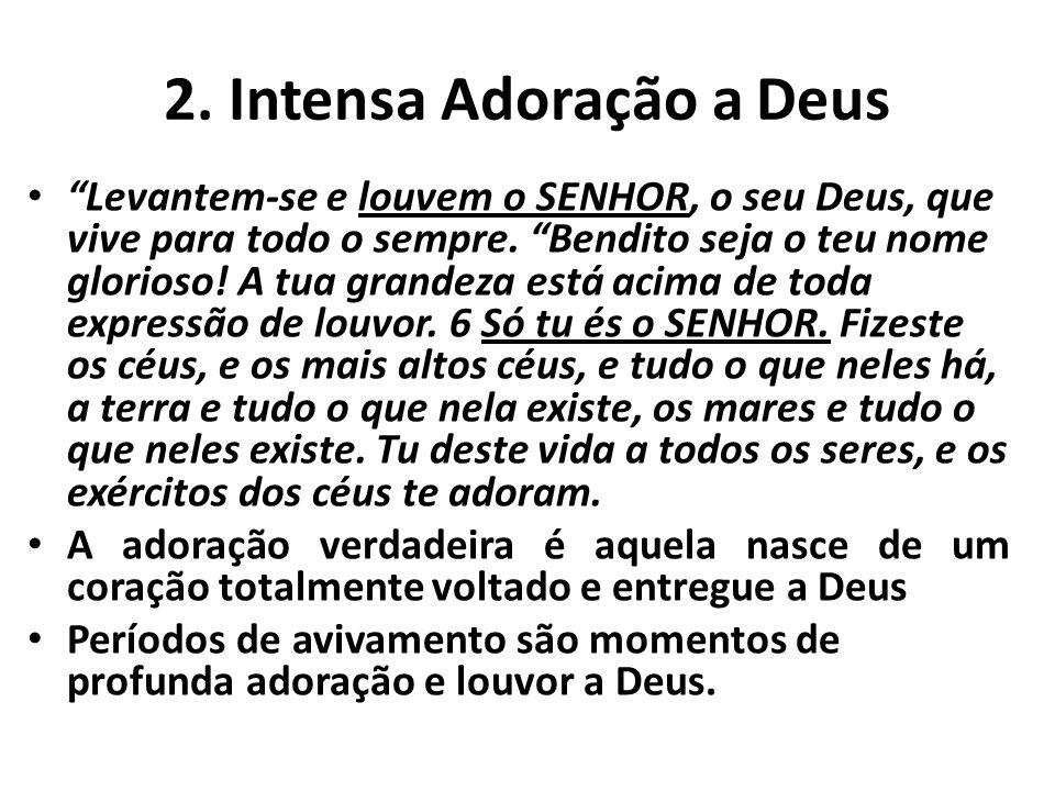 2. Intensa Adoração a Deus Levantem-se e louvem o SENHOR, o seu Deus, que vive para todo o sempre. Bendito seja o teu nome glorioso! A tua grandeza es