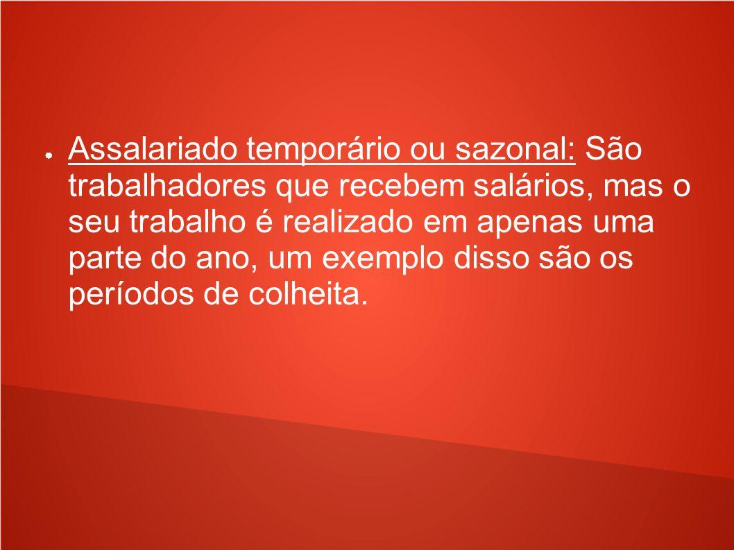 Assalariado temporário ou sazonal: São trabalhadores que recebem salários, mas o seu trabalho é realizado em apenas uma parte do ano, um exemplo disso