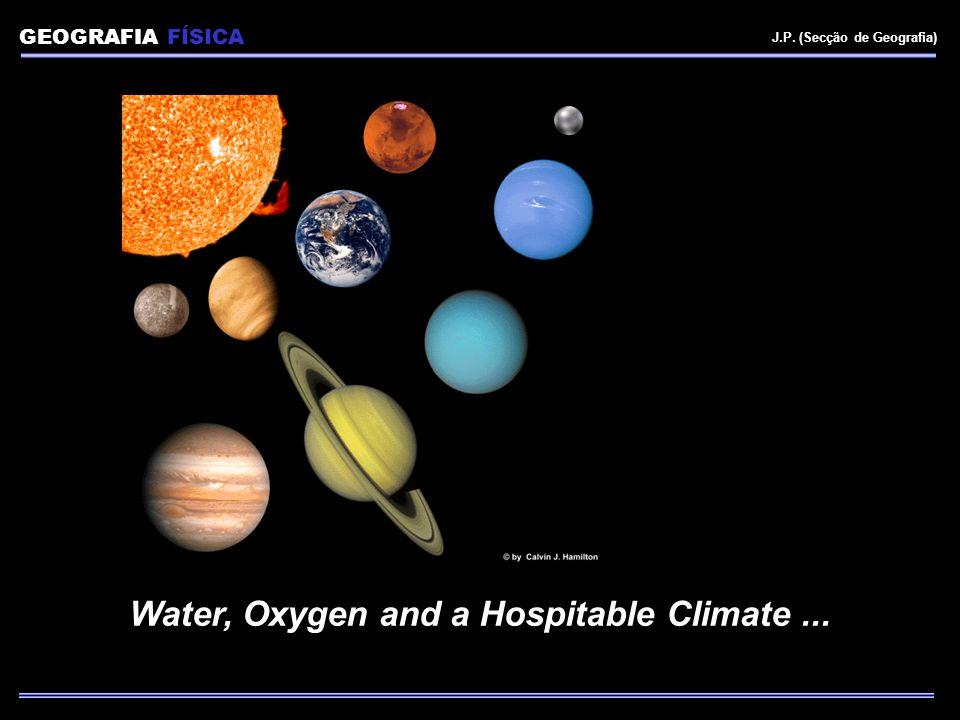 GEOGRAFIA FÍSICA J.P. (Secção de Geografia) Water, Oxygen and a Hospitable Climate...