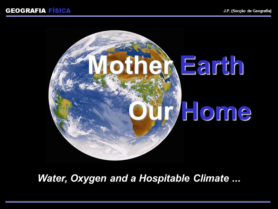 GEOGRAFIA FÍSICA J.P. (Secção de Geografia) Mother Earth Our Home Water, Oxygen and a Hospitable Climate...