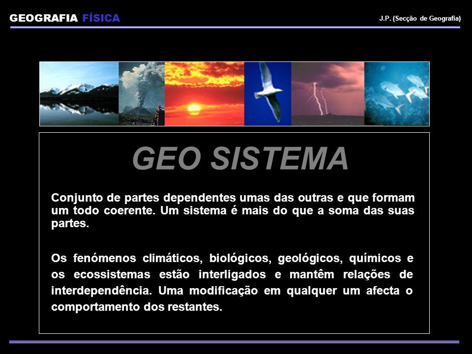 GEOGRAFIA FÍSICA J.P. (Secção de Geografia) GEO SISTEMA Conjunto de partes dependentes umas das outras e que formam um todo coerente. Um sistema é mai