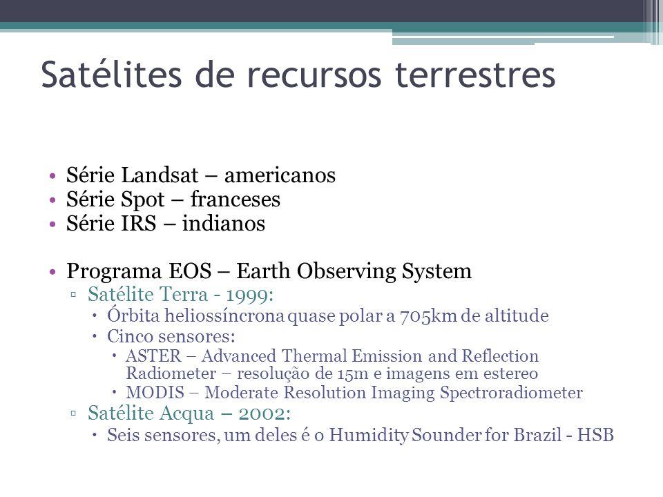 Satélites de recursos terrestres Série Landsat – americanos Série Spot – franceses Série IRS – indianos Programa EOS – Earth Observing System Satélite Terra - 1999: Órbita heliossíncrona quase polar a 705km de altitude Cinco sensores: ASTER – Advanced Thermal Emission and Reflection Radiometer – resolução de 15m e imagens em estereo MODIS – Moderate Resolution Imaging Spectroradiometer Satélite Acqua – 2002: Seis sensores, um deles é o Humidity Sounder for Brazil - HSB