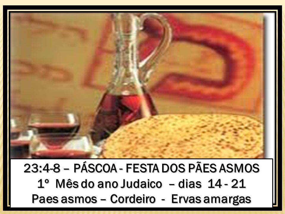 23:4-8 – PÁSCOA - FESTA DOS PÃES ASMOS 1º Mês do ano Judaico – dias 14 - 21 Paes asmos – Cordeiro - Ervas amargas