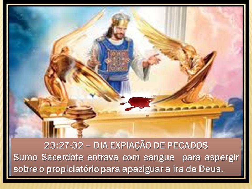 . 23:27-32 – DIA EXPIAÇÃO DE PECADOS Sumo Sacerdote entrava com sangue para aspergir sobre o propiciatório para apaziguar a ira de Deus. 23:27-32 – DI