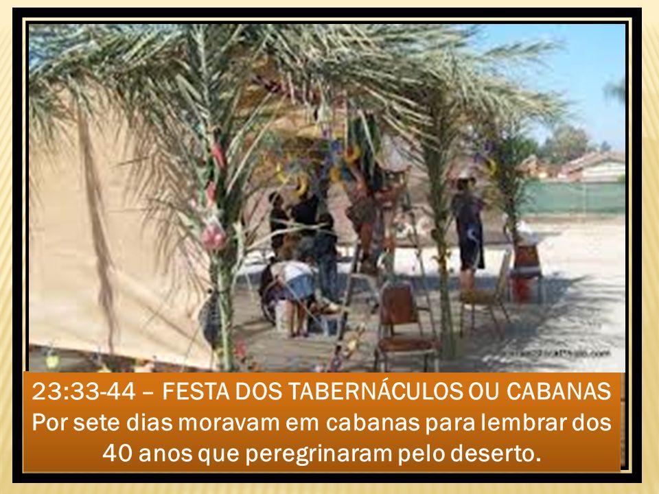 23:33-44 – FESTA DOS TABERNÁCULOS OU CABANAS Por sete dias moravam em cabanas para lembrar dos 40 anos que peregrinaram pelo deserto.