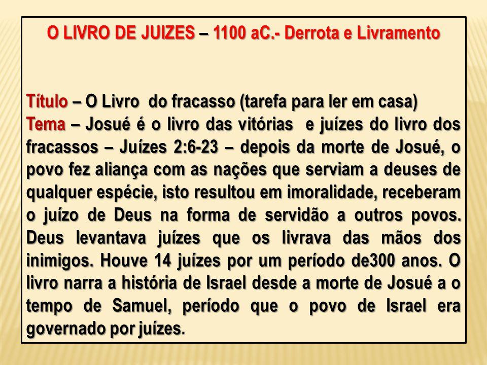 O LIVRO DE JUIZES – 1100 aC.- Derrota e Livramento Título – O Livro do fracasso (tarefa para ler em casa) Tema – Josué é o livro das vitórias e juízes
