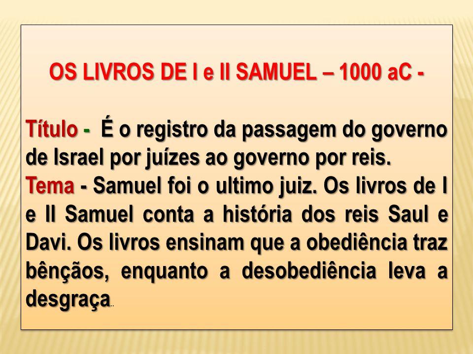 OS LIVROS DE I e II SAMUEL – 1000 aC - Título - É o registro da passagem do governo de Israel por juízes ao governo por reis. Tema - Samuel foi o ulti