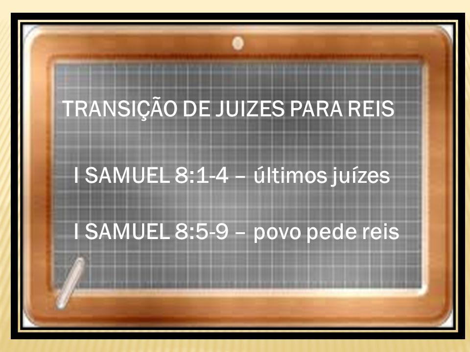 TRANSIÇÃO DE JUIZES PARA REIS I SAMUEL 8:1-4 – últimos juízes I SAMUEL 8:5-9 – povo pede reis