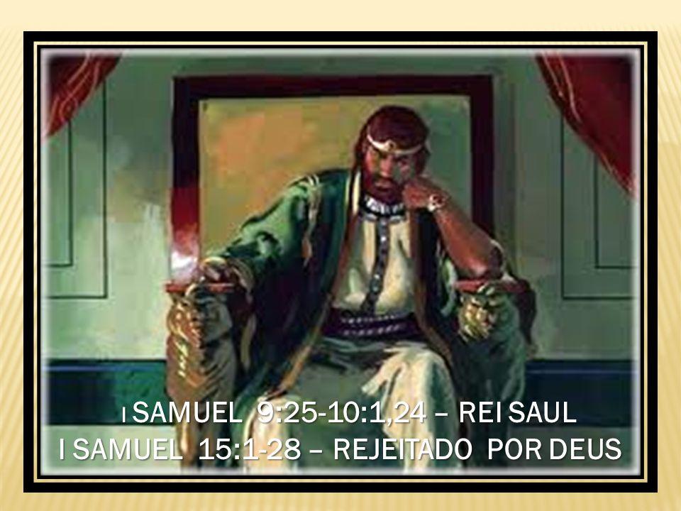 I SAMUEL 9:25-10:1,24 – REI SAUL I SAMUEL 15:1-28 – REJEITADO POR DEUS