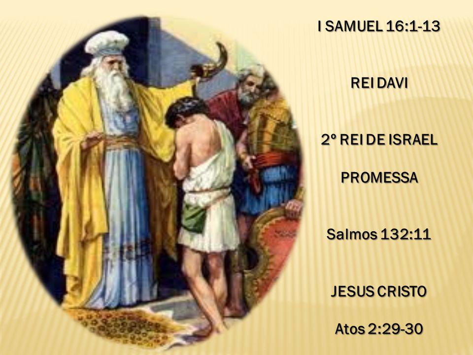 I SAMUEL 16:1-13 REI DAVI 2º REI DE ISRAEL PROMESSA Salmos 132:11 JESUS CRISTO Atos 2:29-30