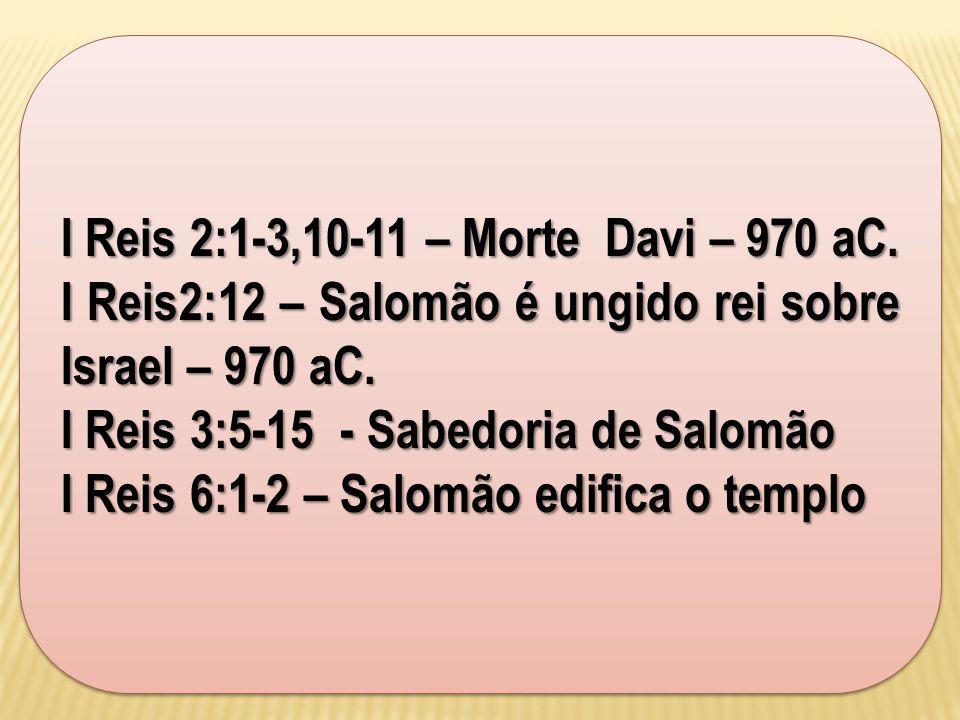 I Reis 2:1-3,10-11 – Morte Davi – 970 aC. I Reis2:12 – Salomão é ungido rei sobre Israel – 970 aC. I Reis 3:5-15 - Sabedoria de Salomão I Reis 6:1-2 –