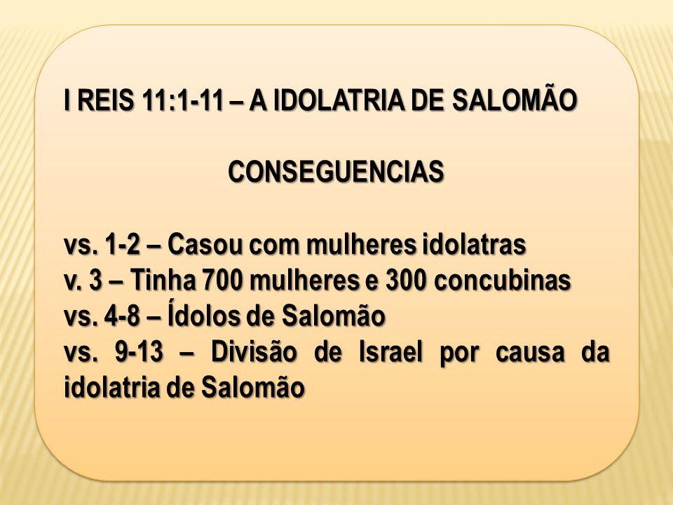 I REIS 11:1-11 – A IDOLATRIA DE SALOMÃO CONSEGUENCIAS vs. 1-2 – Casou com mulheres idolatras v. 3 – Tinha 700 mulheres e 300 concubinas vs. 4-8 – Ídol