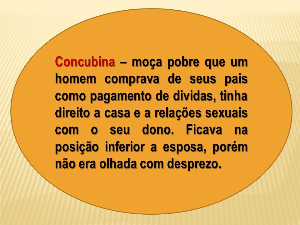 Concubina – moça pobre que um homem comprava de seus pais como pagamento de dividas, tinha direito a casa e a relações sexuais com o seu dono. Ficava