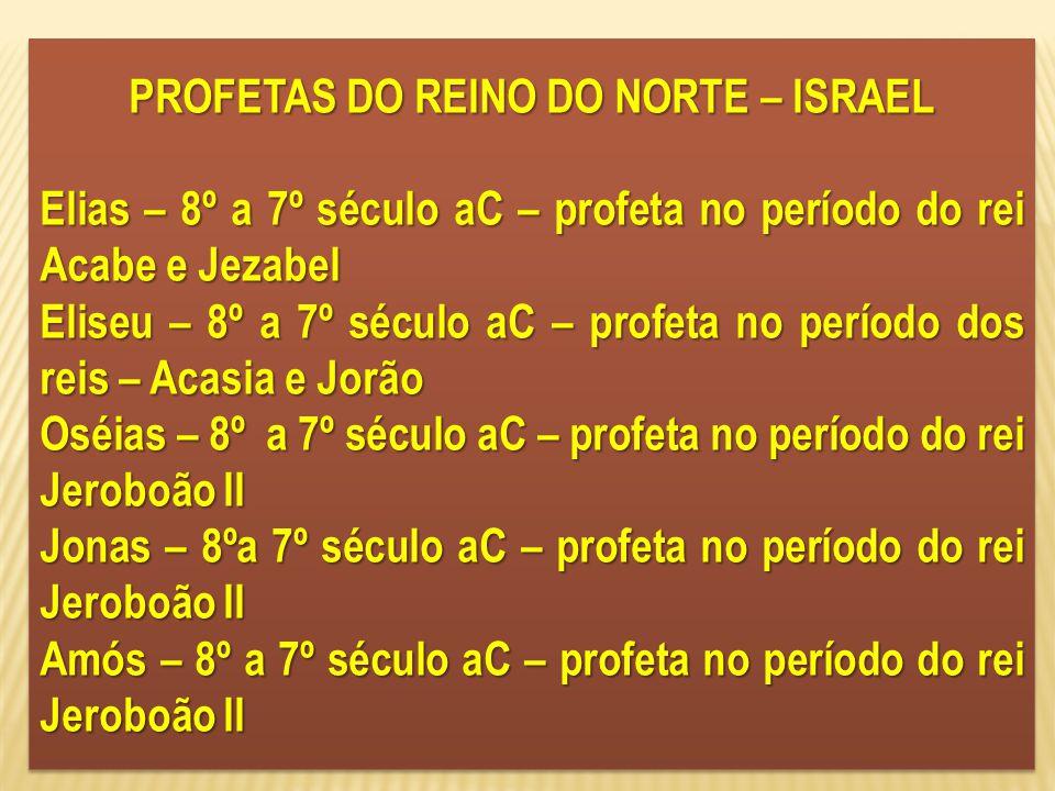 PROFETAS DO REINO DO NORTE – ISRAEL Elias – 8º a 7º século aC – profeta no período do rei Acabe e Jezabel Eliseu – 8º a 7º século aC – profeta no perí
