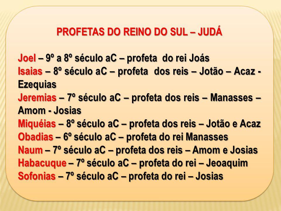 PROFETAS DO REINO DO SUL – JUDÁ Joel – 9º a 8º século aC – profeta do rei Joás Isaias – 8º século aC – profeta dos reis – Jotão – Acaz - Ezequias Jere