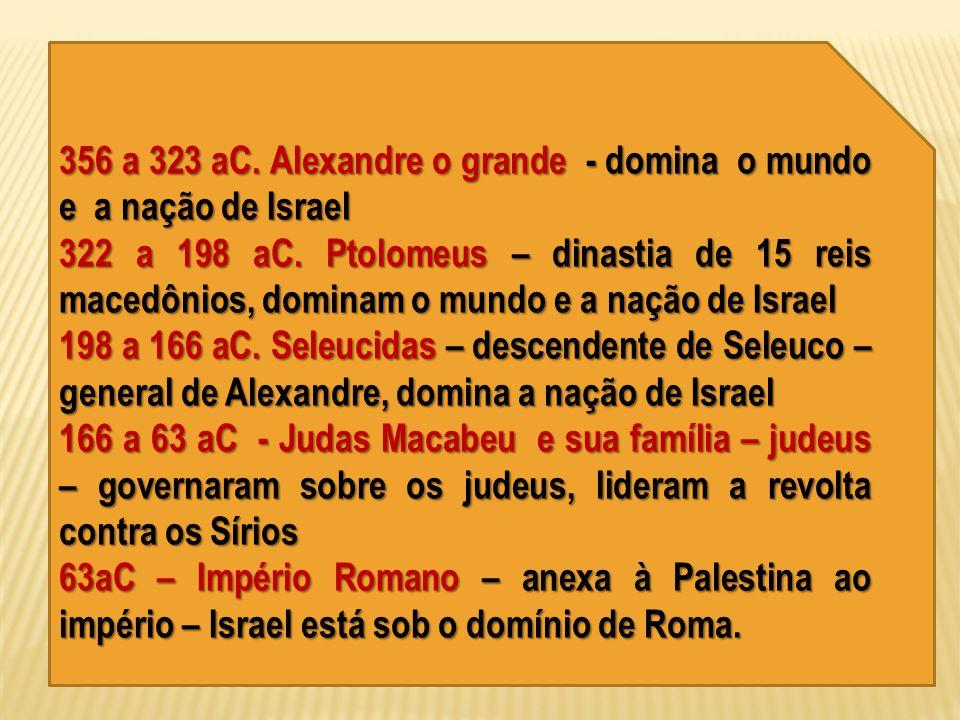 356 a 323 aC. Alexandre o grande - domina o mundo e a nação de Israel 322 a 198 aC. Ptolomeus – dinastia de 15 reis macedônios, dominam o mundo e a na