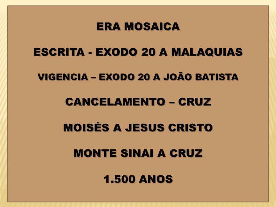 ERA MOSAICA ESCRITA - EXODO 20 A MALAQUIAS VIGENCIA – EXODO 20 A JOÃO BATISTA CANCELAMENTO – CRUZ MOISÉS A JESUS CRISTO MONTE SINAI A CRUZ 1.500 ANOS
