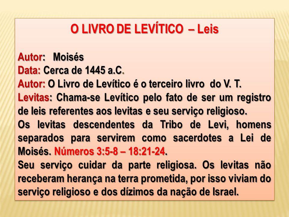 O LIVRO DE LEVÍTICO – Leis Autor: Moisés Data: Cerca de 1445 a.C. Autor: O Livro de Levítico é o terceiro livro do V. T. Levitas: Chama-se Levítico pe