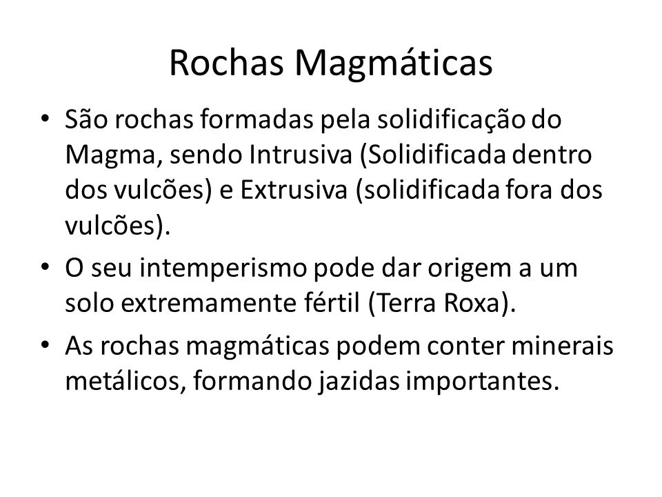 Rochas Magmáticas São rochas formadas pela solidificação do Magma, sendo Intrusiva (Solidificada dentro dos vulcões) e Extrusiva (solidificada fora do
