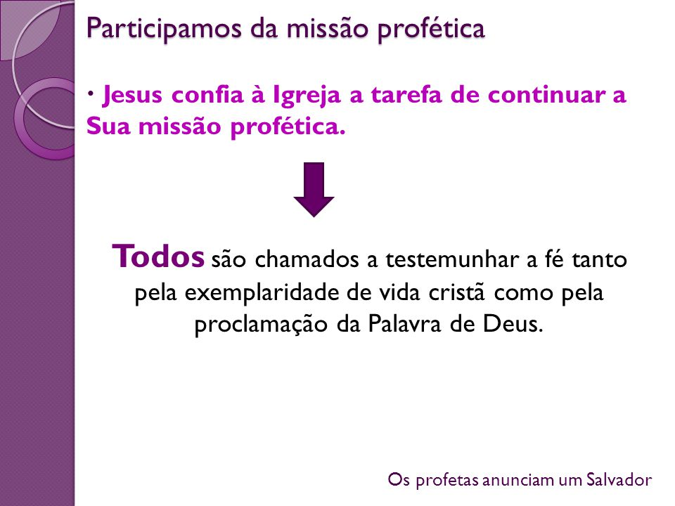 Os profetas anunciam um Salvador Jesus confia à Igreja a tarefa de continuar a Sua missão profética. Todos são chamados a testemunhar a fé tanto pela