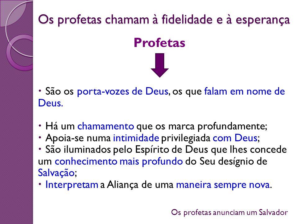 Os profetas anunciam um Salvador Os profetas chamam à fidelidade e à esperança São os porta-vozes de Deus, os que falam em nome de Deus. Há um chamame