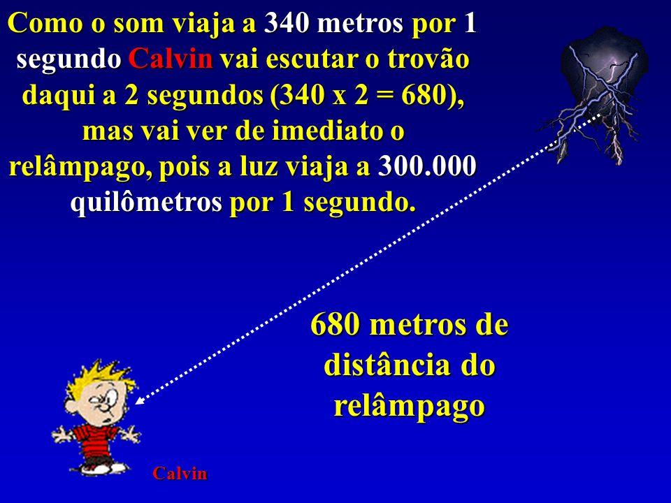 680 metros de distância do relâmpago Como o som viaja a 340 metros por 1 segundo Calvin vai escutar o trovão daqui a 2 segundos (340 x 2 = 680), mas vai ver de imediato o relâmpago, pois a luz viaja a 300.000 quilômetros por 1 segundo.