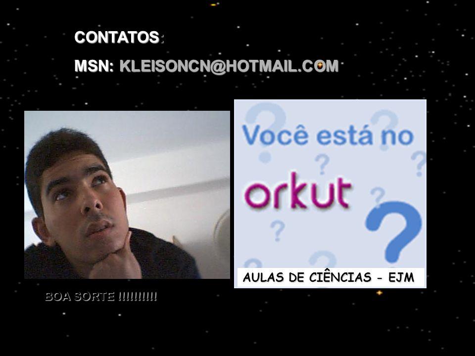 CONTATOS: MSN: KLEISONCN@HOTMAIL.COM AULAS DE CIÊNCIAS - EJM BOA SORTE !!!!!!!!!!