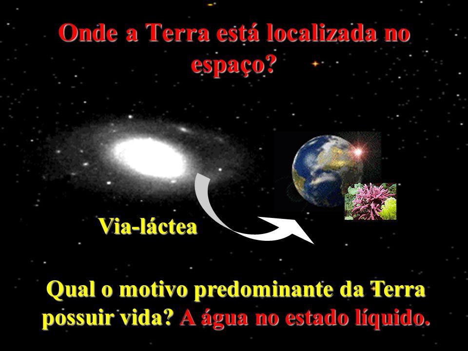 Onde a Terra está localizada no espaço? Via-láctea Qual o motivo predominante da Terra possuir vida? A água no estado líquido.