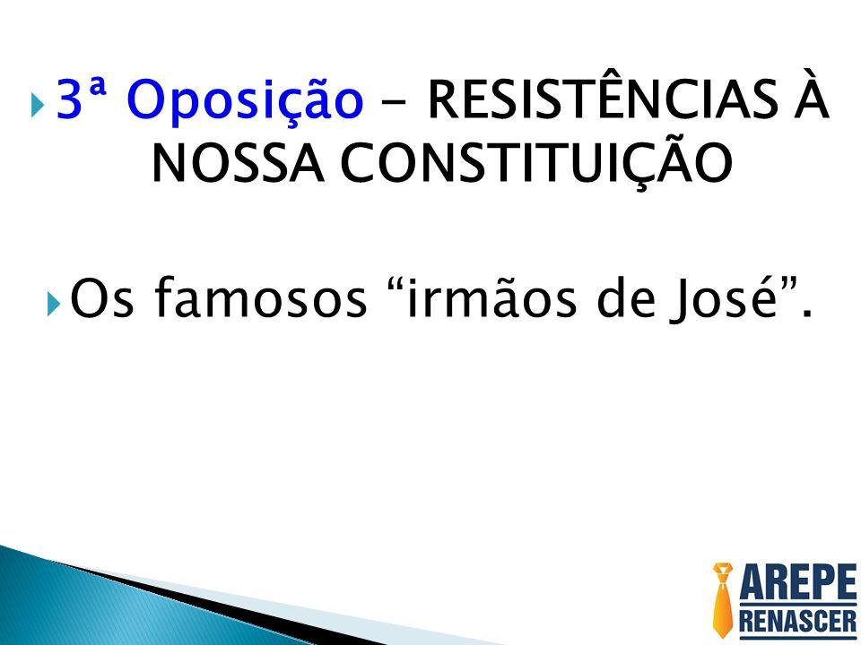 3ª Oposição - RESISTÊNCIAS À NOSSA CONSTITUIÇÃO Os famosos irmãos de José.