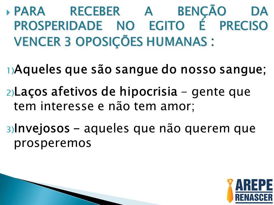 PARA RECEBER A BENÇÃO DA PROSPERIDADE NO EGITO É PRECISO VENCER 3 OPOSIÇÕES HUMANAS : PARA RECEBER A BENÇÃO DA PROSPERIDADE NO EGITO É PRECISO VENCER 3 OPOSIÇÕES HUMANAS : 1) Aqueles que são sangue do nosso sangue; 2) Laços afetivos de hipocrisia - gente que tem interesse e não tem amor; 3) Invejosos - aqueles que não querem que prosperemos