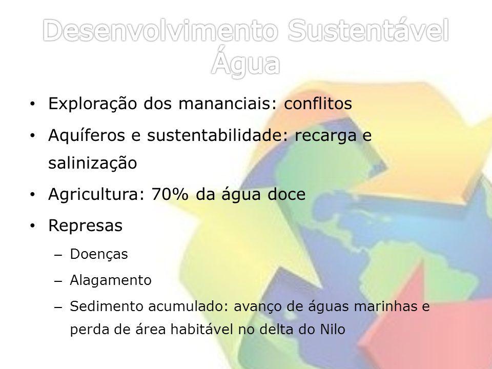 Exploração dos mananciais: conflitos Aquíferos e sustentabilidade: recarga e salinização Agricultura: 70% da água doce Represas – Doenças – Alagamento