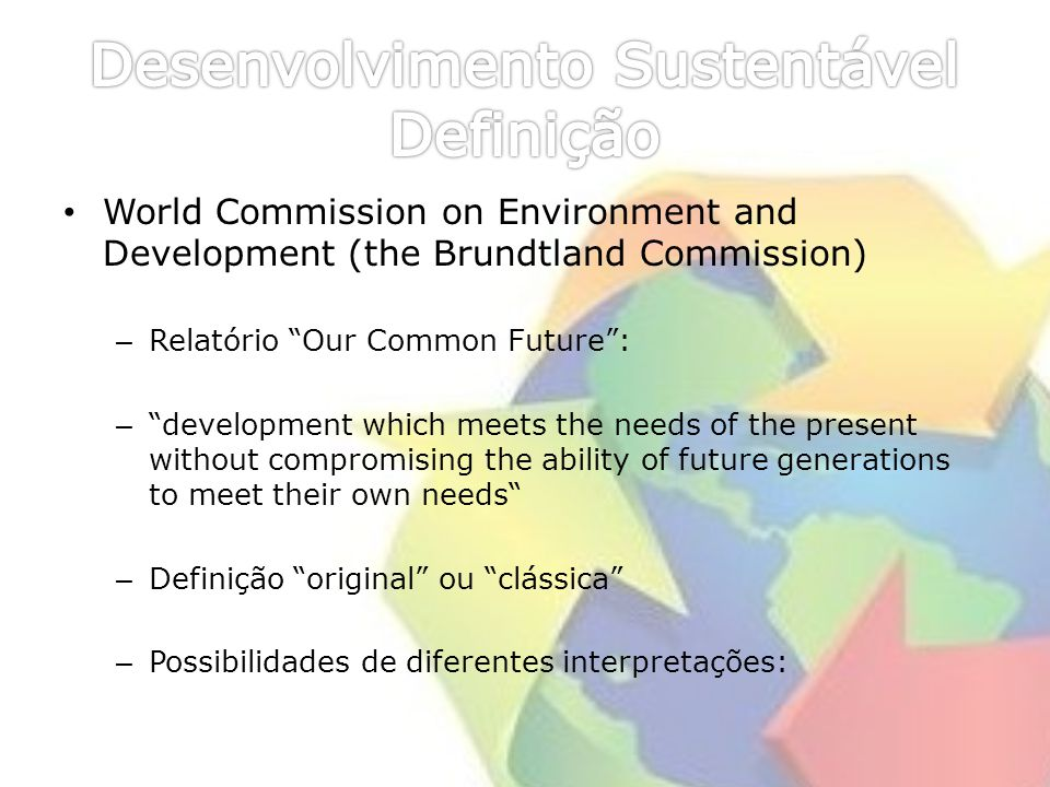 World Commission on Environment and Development (the Brundtland Commission) – Relatório Our Common Future: – development which meets the needs of the present without compromising the ability of future generations to meet their own needs – Definição original ou clássica – Possibilidades de diferentes interpretações: