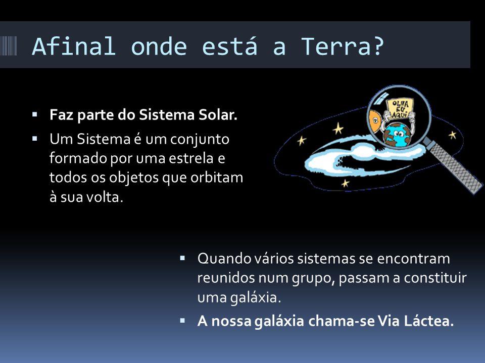 Afinal onde está a Terra? Faz parte do Sistema Solar. Um Sistema é um conjunto formado por uma estrela e todos os objetos que orbitam à sua volta. Qua