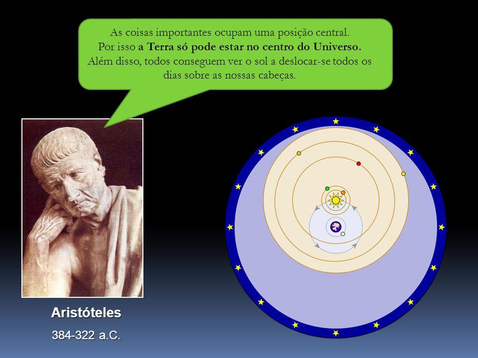 Aristóteles 384-322 a.C. As coisas importantes ocupam uma posição central. Por isso a Terra só pode estar no centro do Universo. Além disso, todos con