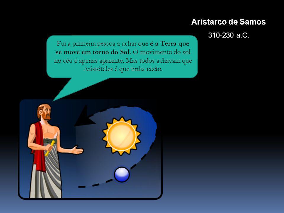 Aristarco de Samos 310-230 a.C. Fui a primeira pessoa a achar que é a Terra que se move em torno do Sol. O movimento do sol no céu é apenas aparente.