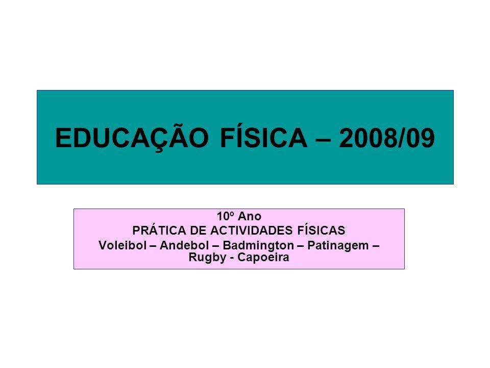EDUCAÇÃO FÍSICA – 2008/09 10º Ano PRÁTICA DE ACTIVIDADES FÍSICAS Voleibol – Andebol – Badmington – Patinagem – Rugby - Capoeira