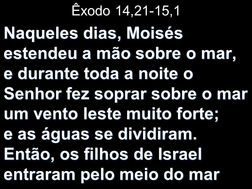 Êxodo 14,21-15,1 Naqueles dias, Moisés estendeu a mão sobre o mar, e durante toda a noite o Senhor fez soprar sobre o mar um vento leste muito forte; e as águas se dividiram.