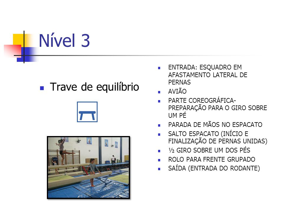 Nível 3 Solo SALTO ESPACATO (INÍCIO E FINALIZAÇÃO DE PERNAS UNIDAS) PARADA DE MÃOS ROLO GIRO 360° SOBRE UM DOS PÉS MOVIMENTO PRÓXIMO DO SOLO RODANTE + SALTO DE EXTENSÃO ROLAMENTO PARA TRÁS CARPADO PASSAGEM DE DANÇA ARCO PARA TRÁS
