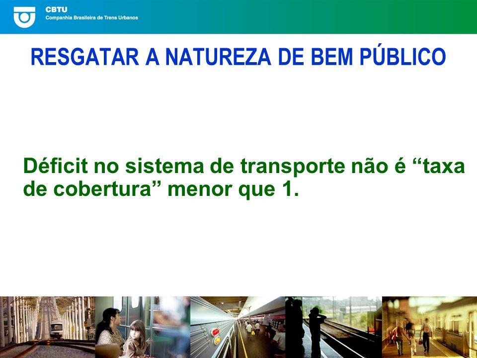 RESGATAR A NATUREZA DE BEM PÚBLICO Déficit no sistema de transporte não é taxa de cobertura menor que 1.