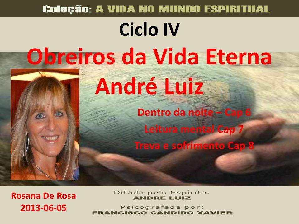 Ciclo IV Obreiros da Vida Eterna André Luiz Dentro da noite – Cap 6 Leitura mental Cap 7 Treva e sofrimento Cap 8 Rosana De Rosa 2013-06-05