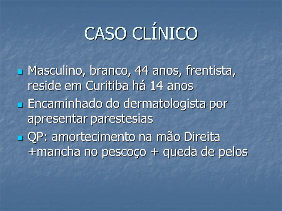 CASO CLÍNICO Masculino, branco, 44 anos, frentista, reside em Curitiba há 14 anos Masculino, branco, 44 anos, frentista, reside em Curitiba há 14 anos Encaminhado do dermatologista por apresentar parestesias Encaminhado do dermatologista por apresentar parestesias QP: amortecimento na mão Direita +mancha no pescoço + queda de pelos QP: amortecimento na mão Direita +mancha no pescoço + queda de pelos