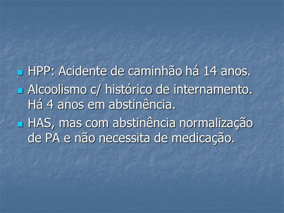 HPP: Acidente de caminhão há 14 anos. HPP: Acidente de caminhão há 14 anos. Alcoolismo c/ histórico de internamento. Há 4 anos em abstinência. Alcooli