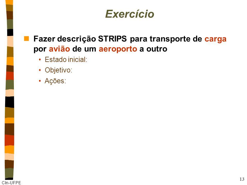 CIn-UFPE 13 Exercício nFazer descrição STRIPS para transporte de carga por avião de um aeroporto a outro Estado inicial: Objetivo: Ações: