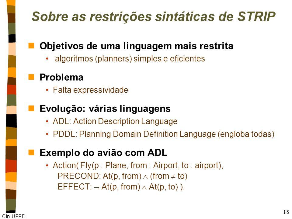 CIn-UFPE 18 Sobre as restrições sintáticas de STRIP nObjetivos de uma linguagem mais restrita algoritmos (planners) simples e eficientes nProblema Falta expressividade nEvolução: várias linguagens ADL: Action Description Language PDDL: Planning Domain Definition Language (engloba todas) nExemplo do avião com ADL Action( Fly(p : Plane, from : Airport, to : airport), PRECOND: At(p, from) (from to) EFFECT: At(p, from) At(p, to) ).