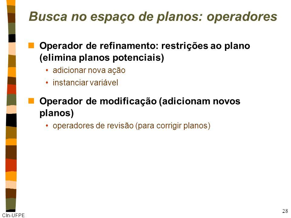 CIn-UFPE 28 Busca no espaço de planos: operadores nOperador de refinamento: restrições ao plano (elimina planos potenciais) adicionar nova ação instanciar variável nOperador de modificação (adicionam novos planos) operadores de revisão (para corrigir planos)